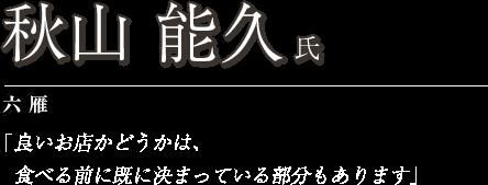 秋山 能久 氏 六雁 「良いお店かどうかは、食べる前に既に決まっている部分もあります」