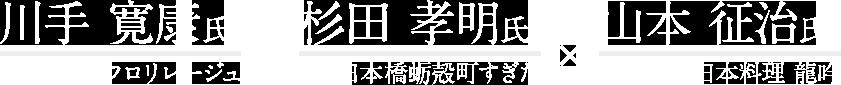 川手 寛康 氏 フロリレージュ × 杉田 孝明 氏 日本橋蛎殻町すぎた × 山本 征治 氏 日本料理 龍吟